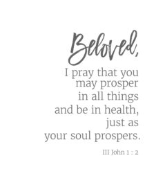 Beloved, I pray that you may prosper in all things and be in health, just as your soul prospers. III John 1:12 // addapinch.com